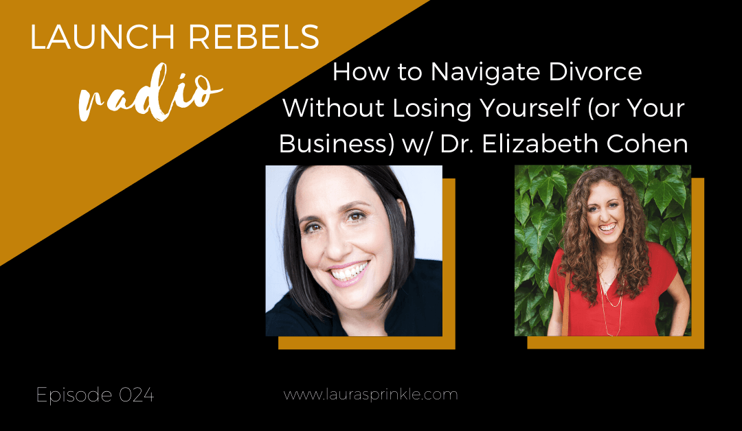 Episode 024: How to Navigate Divorce Without Losing Yourself (or Your Business) with Dr. Elizabeth Cohen