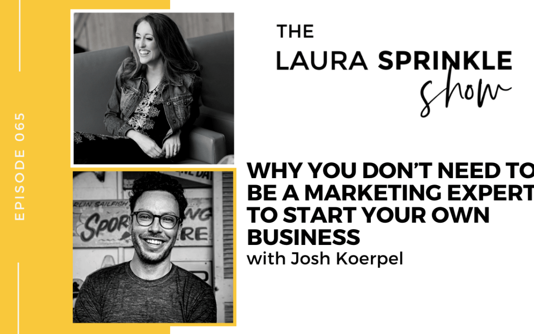 Episode 065: Why You Don't Need to be a Marketing Expert To Start Your Own Business with Josh Koerpel